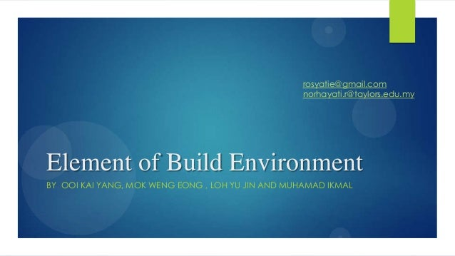 rosyatie@gmail.com norhayati.r@taylors.edu.my  Element of Build Environment BY OOI KAI YANG, MOK WENG EONG , LOH YU JIN AN...