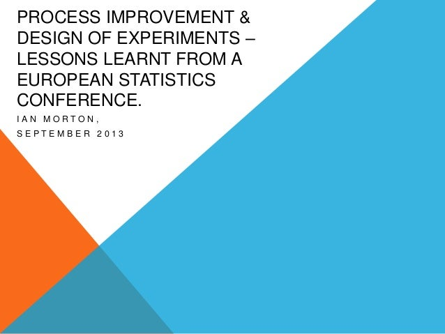 PROCESS IMPROVEMENT & DESIGN OF EXPERIMENTS – LESSONS LEARNT FROM A EUROPEAN STATISTICS CONFERENCE. IAN MORTON, SEPTEMBER ...