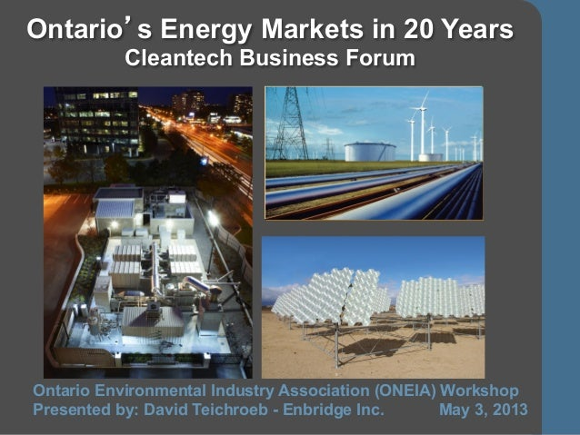 1Ontario's Energy Markets in 20 YearsCleantech Business ForumOntario Environmental Industry Association (ONEIA) WorkshopPr...