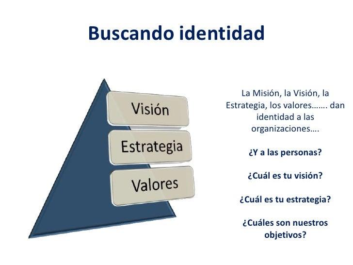 Buscando identidad<br />La Misión, la Visión, la Estrategia, los valores……. dan identidad a las organizaciones….<br />¿Y a...