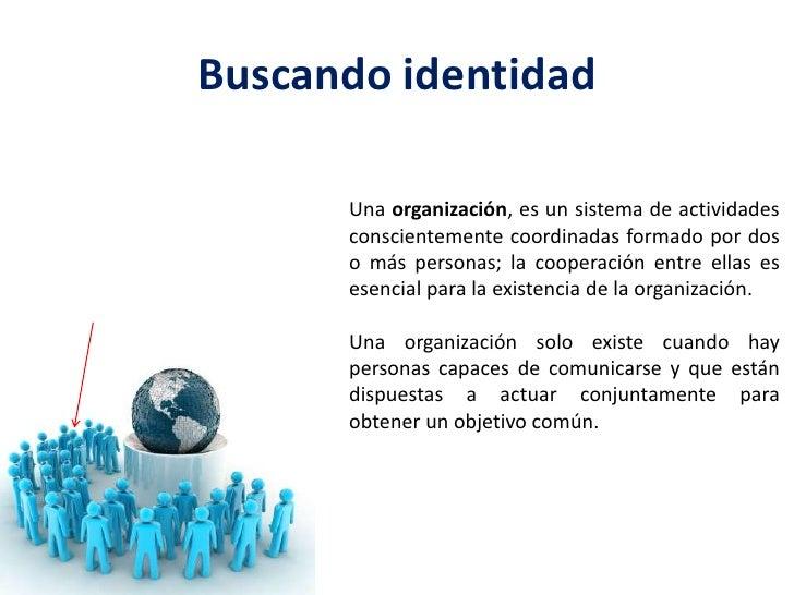 Buscando identidad<br />Una organización, es un sistema de actividades conscientemente coordinadas formado por dos o más p...