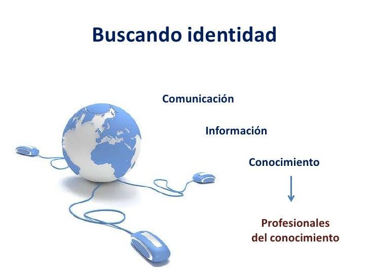 Buscando identidad<br />Comunicación<br />Información<br />Conocimiento<br />Profesionales <br />del conocimiento<br />