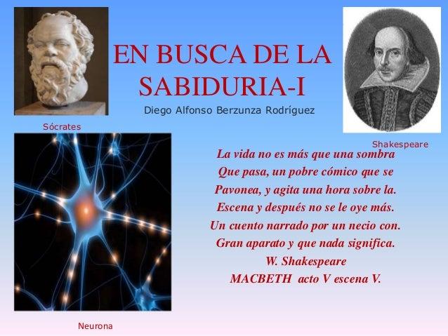 EN BUSCA DE LA SABIDURIA-I Diego Alfonso Berzunza Rodríguez Sócrates Shakespeare  La vida no es más que una sombra Que pas...