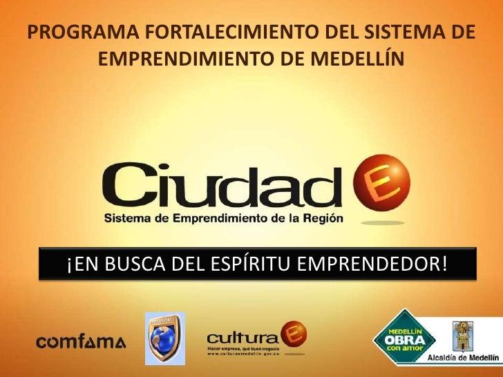 PROGRAMA FORTALECIMIENTO DEL SISTEMA DE EMPRENDIMIENTO DE MEDELLÍN<br />¡EN BUSCA DEL ESPÍRITU EMPRENDEDOR!<br />