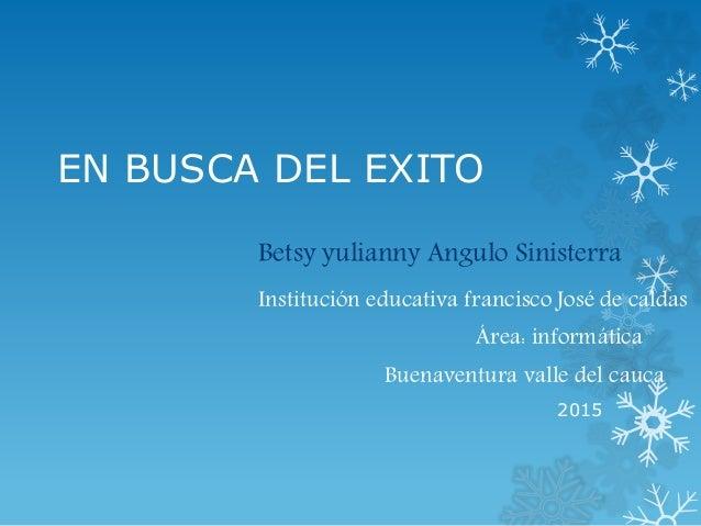 EN BUSCA DEL EXITO Betsy yulianny Angulo Sinisterra Institución educativa francisco José de caldas Área: informática Buena...
