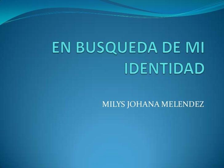 EN BUSQUEDA DE MI IDENTIDAD<br />MILYS JOHANA MELENDEZ<br />