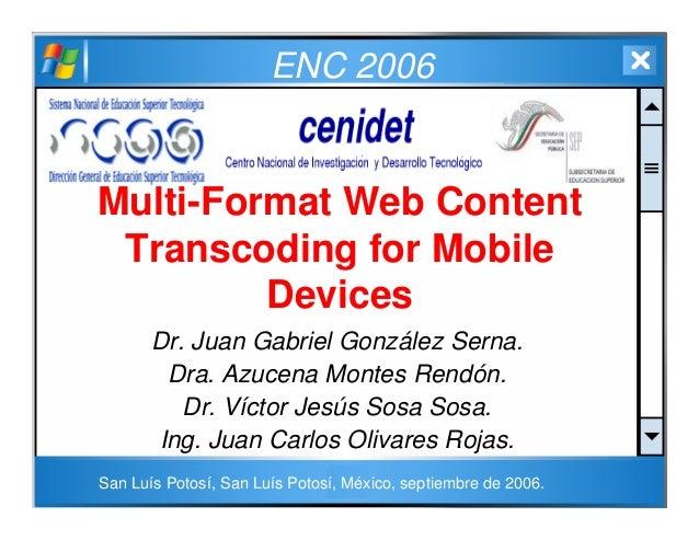 ENC 2006 Multi-Format Web Content Transcoding for Mobile Devices Dr. Juan Gabriel González Serna. Dra. Azucena Montes Rend...