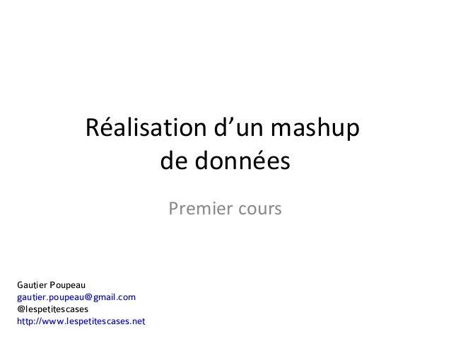 Gautier Poupeau gautier.poupeau@gmail.com @lespetitescases http://www.lespetitescases.net Réalisation d'un mashup de donné...