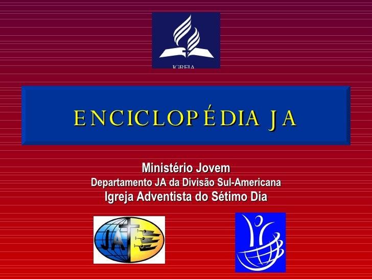 ENCICLOPÉDIA JA Ministério Jovem Departamento JA da Divisão Sul-Americana Igreja Adventista do Sétimo Dia