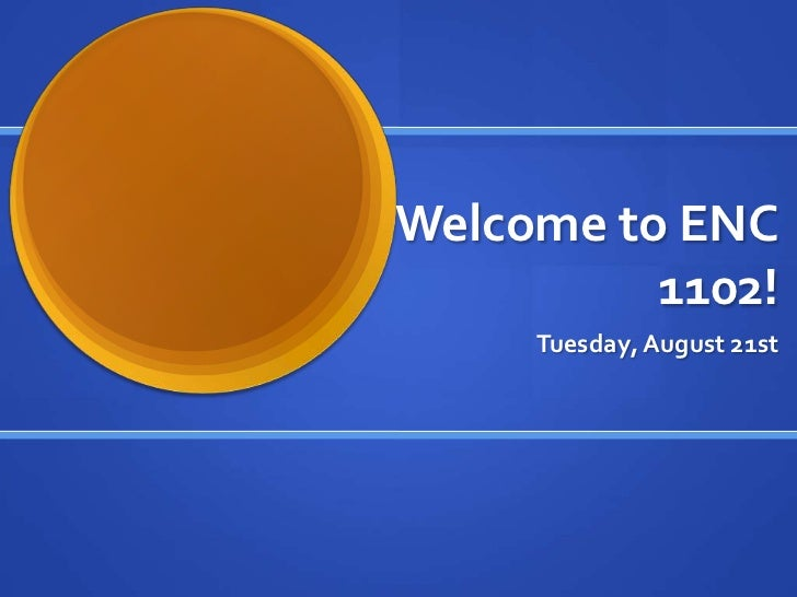 Welcome to ENC          1102!     Tuesday, August 21st