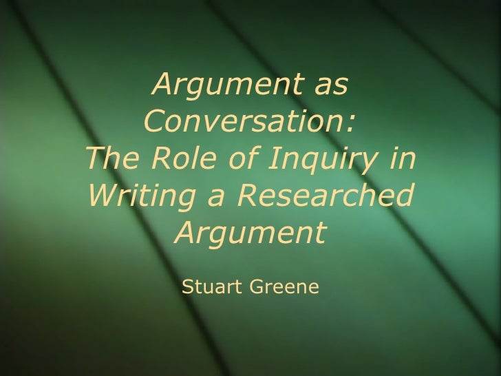 Argument as Conversation: The Role of Inquiry in Writing a Researched Argument Stuart Greene