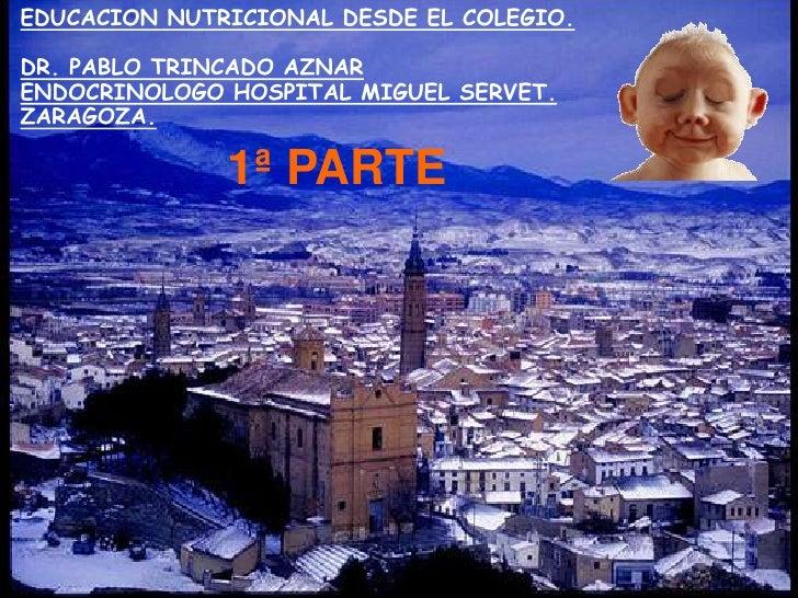EDUCACION NUTRICIONAL DESDE EL COLEGIO.DR. PABLO TRINCADO AZNARENDOCRINOLOGO HOSPITAL MIGUEL SERVET. ZARAGOZA.<br />1ª PAR...