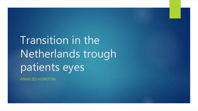 Transition in the Netherlands trough patients eyes ANNELIES HOEKSTRA