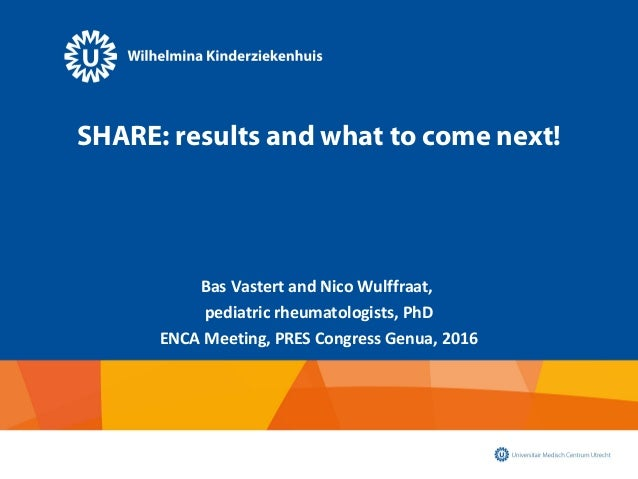 SHARE: results and what to come next! Bas Vastert and Nico Wulffraat, pediatric rheumatologists, PhD ENCA Meeting, PRES Co...
