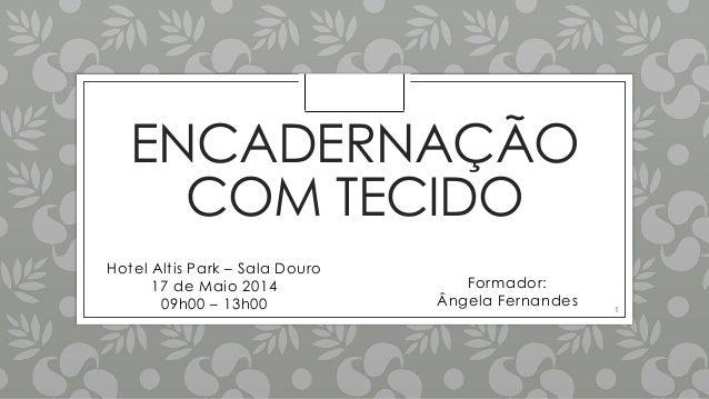 ENCADERNAÇÃO COM TECIDO Hotel Altis Park – Sala Douro 17 de Maio 2014 09h00 – 13h00 Formador: Ângela Fernandes 1