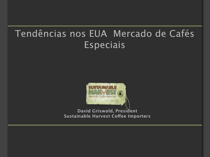 Tendências nos EUA Mercado de Cafés               Especiais                    David Griswold, President          Sustaina...