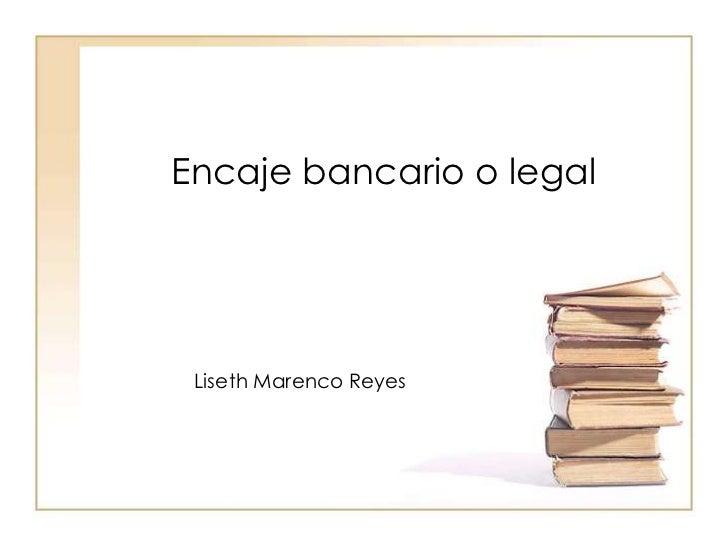 Encaje bancario o legal<br />Liseth Marenco Reyes<br />