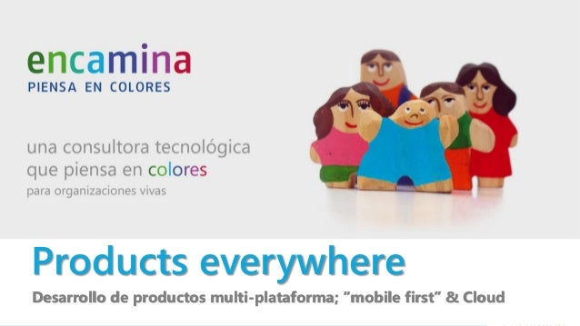 "Products everywhere Desarrollo de productos multi-plataforma; ""mobile first"" & Cloud"