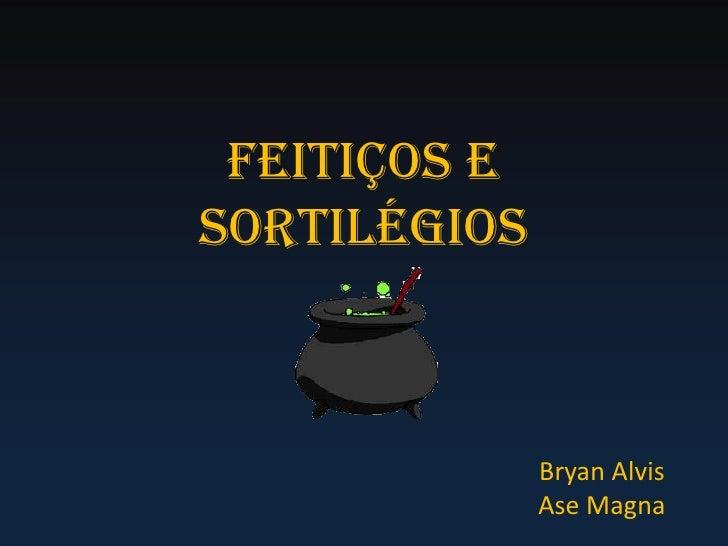 Feitiços e Sortilégios<br />Bryan Alvis<br />Ase Magna<br />