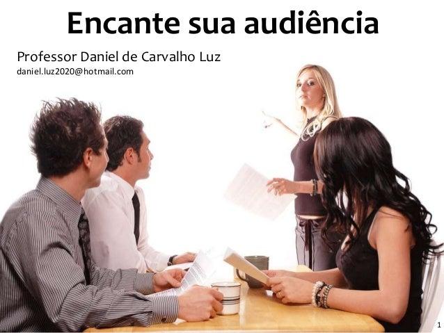 Encante sua audiência  Apr  1  Professor Daniel de Carvalho Luz  daniel.luz2020@hotmail.com