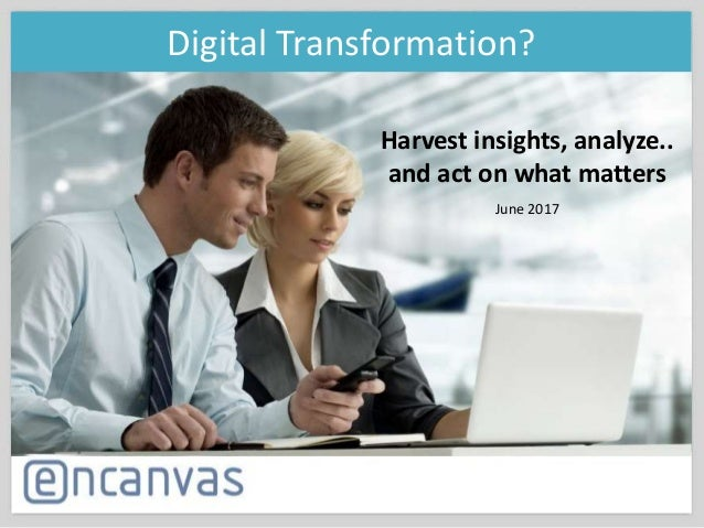 Harvest insights, analyze.. and act on what matters June 2017 Digital Transformation?