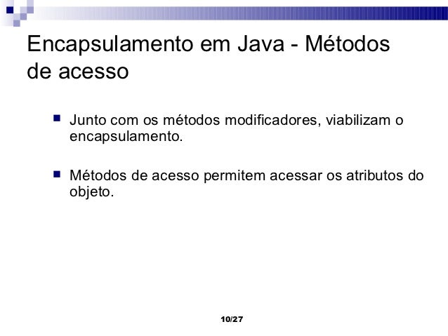 Encapsulamento em Java - Métodosde acesso     Junto com os métodos modificadores, viabilizam o      encapsulamento.     ...