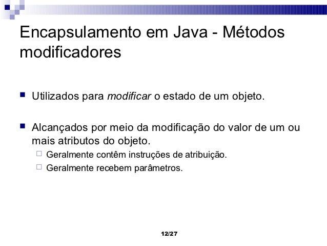 Encapsulamento em Java - Métodosmodificadores   Utilizados para modificar o estado de um objeto.   Alcançados por meio d...