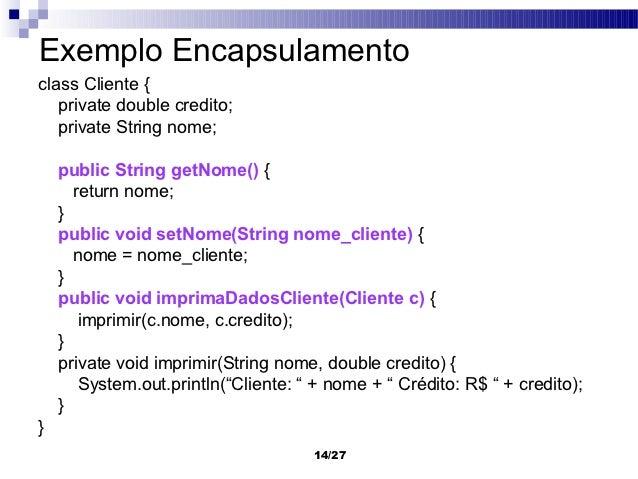 Exemplo Encapsulamentoclass Cliente {   private double credito;   private String nome;    public String getNome() {      r...