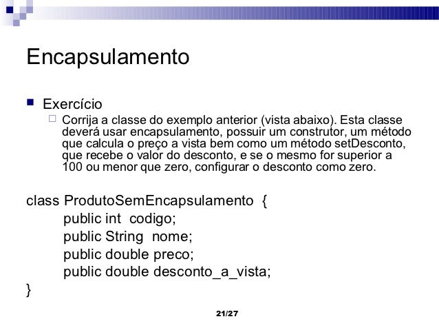 Encapsulamento   Exercício       Corrija a classe do exemplo anterior (vista abaixo). Esta classe        deverá usar enc...