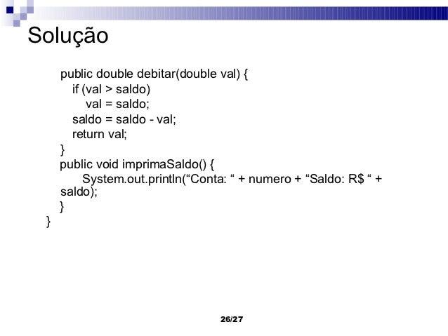 Solução     public double debitar(double val) {       if (val > saldo)           val = saldo;       saldo = saldo - val;  ...