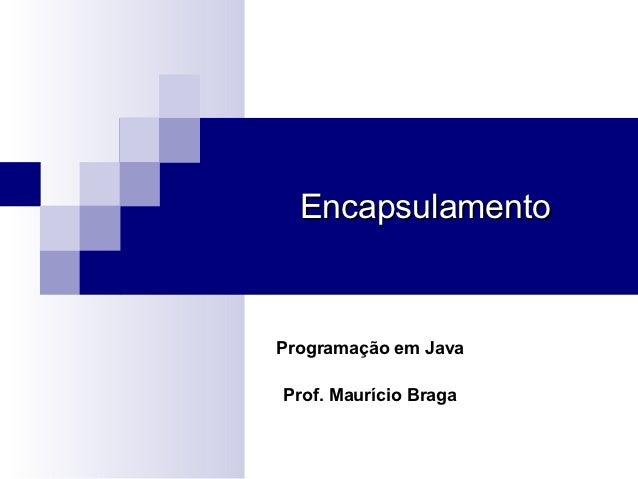 EncapsulamentoProgramação em JavaProf. Maurício Braga