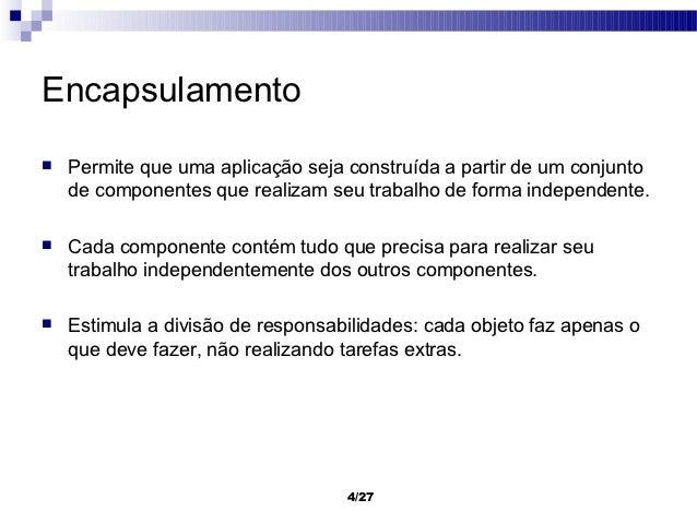 Encapsulamento   Permite que uma aplicação seja construída a partir de um conjunto    de componentes que realizam seu tra...