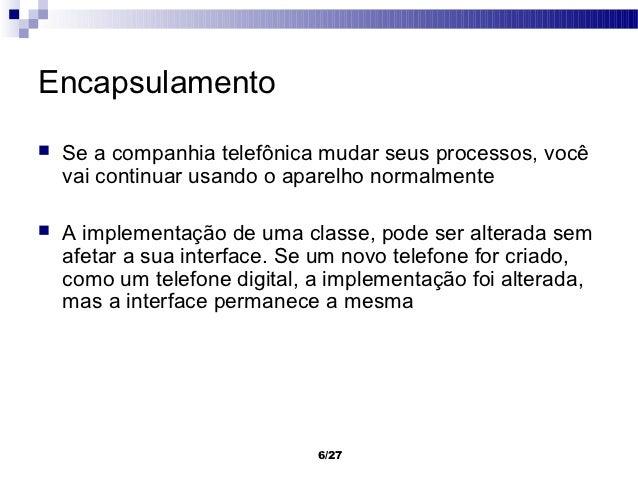 Encapsulamento   Se a companhia telefônica mudar seus processos, você    vai continuar usando o aparelho normalmente   A...