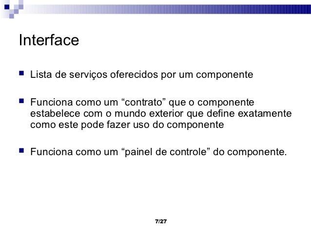 """Interface   Lista de serviços oferecidos por um componente   Funciona como um """"contrato"""" que o componente    estabelece ..."""