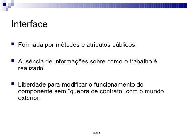 Interface   Formada por métodos e atributos públicos.   Ausência de informações sobre como o trabalho é    realizado.  ...