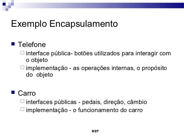 Exemplo Encapsulamento   Telefone     interface   pública- botões utilizados para interagir com      o objeto     imple...