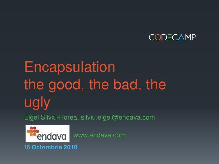 Encapsulationthe good, the bad, the ugly<br />EigelSilviu-Horea, silviu.eigel@endava.com<br />   www.endava.com<br />16 ...
