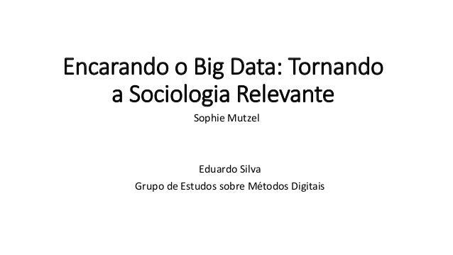 Encarando o Big Data: Tornando a Sociologia Relevante Sophie Mutzel Eduardo Silva Grupo de Estudos sobre Métodos Digitais