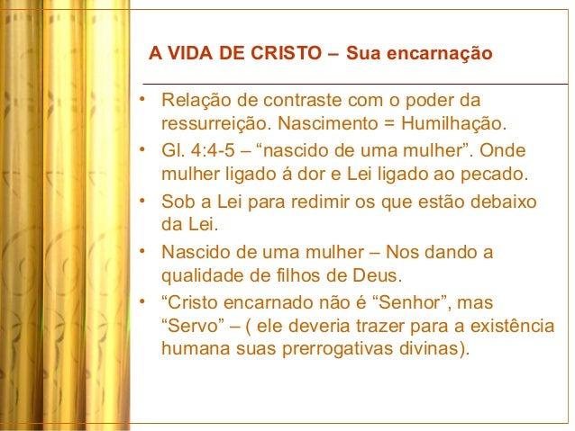 A VIDA DE CRISTO – Sua encarnação • Relação de contraste com o poder da ressurreição. Nascimento = Humilhação. • Gl. 4:4-5...