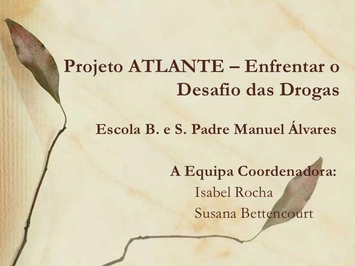 Projeto ATLANTE – Enfrentar o            Desafio das Drogas   Escola B. e S. Padre Manuel Álvares             A Equipa Coo...