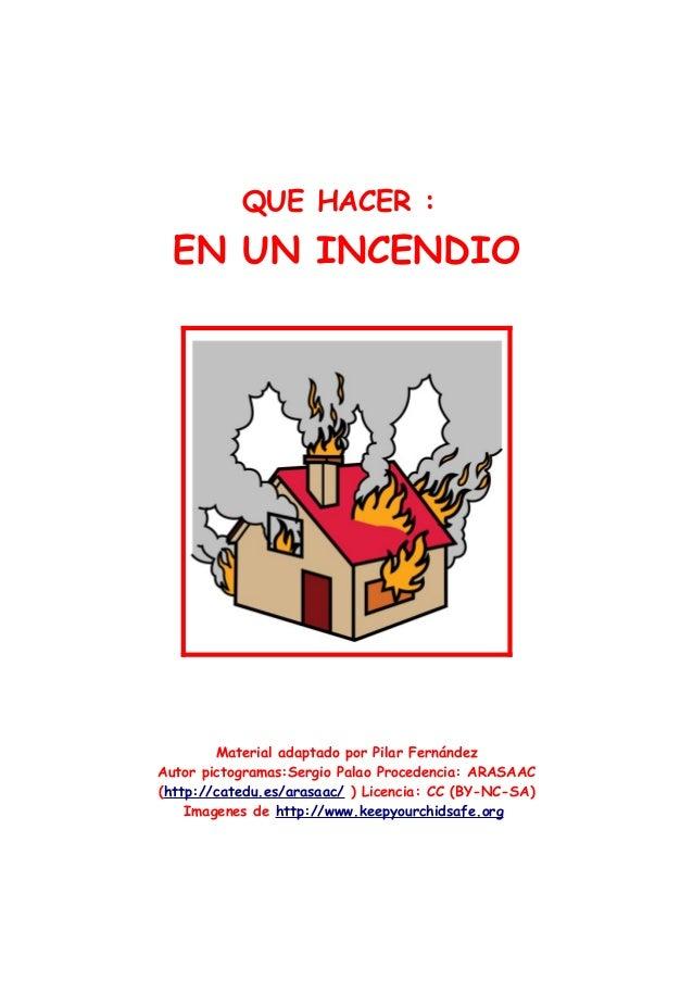 QUE HACER :  EN UN INCENDIO        Material adaptado por Pilar FernándezAutor pictogramas:Sergio Palao Procedencia: ARASAA...