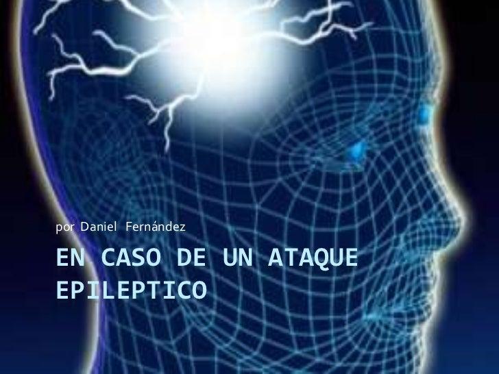 por Daniel Fernández  EN CASO DE UN ATAQUE EPILEPTICO