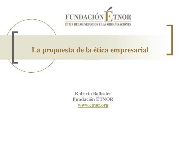 La propuesta de la ética empresarial Roberto Ballester Fundación ÉTNOR www.etnor.org