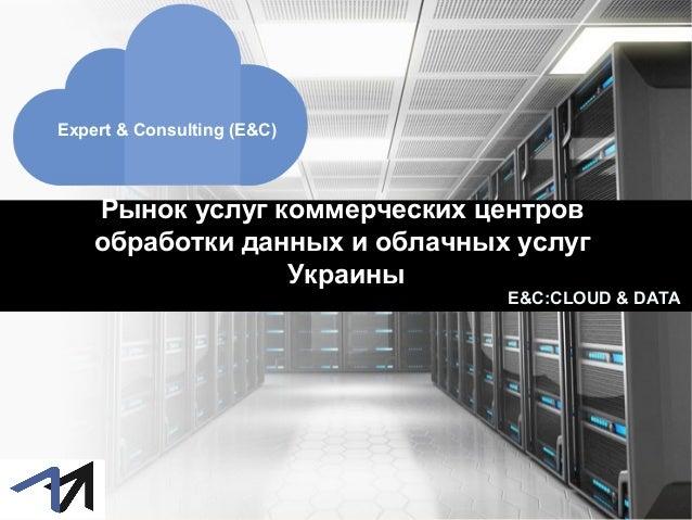 Рынок услуг коммерческих центров обработки данных и облачных услуг Украины Expert & Consulting (E&C) E&C:CLOUD & DATA