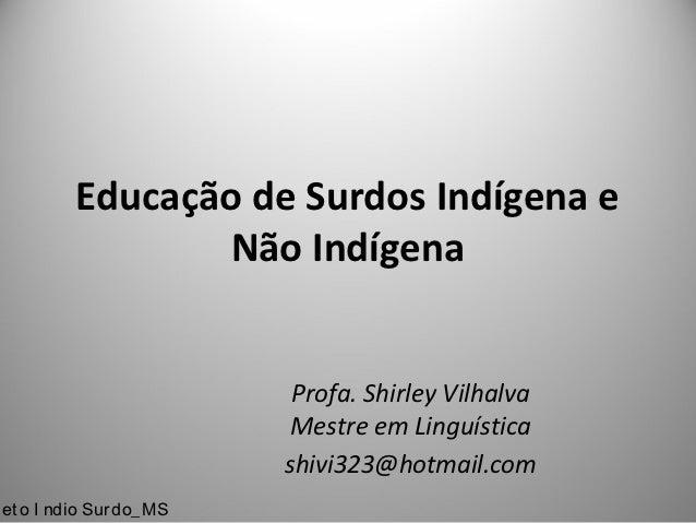 Educação de Surdos Indígena e                Não Indígena                          Profa. Shirley Vilhalva                ...