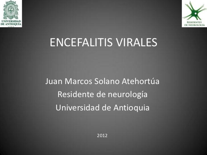 ENCEFALITIS VIRALES  Juan Marcos Solano Atehortúa    Residente de neurología   Universidad de Antioquia              2012
