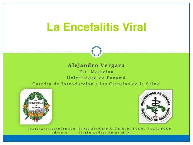 La Encefalitis Viral Alejandro Vergara E s t . M e d i c i n a U n i v e r s i d a d d e P a n a m á C a t e d r a d e I n...