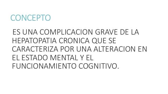 CONCEPTO ES UNA COMPLICACION GRAVE DE LA HEPATOPATIA CRONICA QUE SE CARACTERIZA POR UNA ALTERACION EN EL ESTADO MENTAL Y E...
