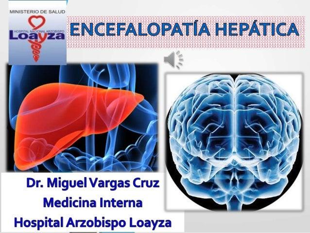 Encefalopatía Hepática •Síndrome neuropsiquiátrico caracterizado por alteraciones del estado mental, de conciencia , de pe...