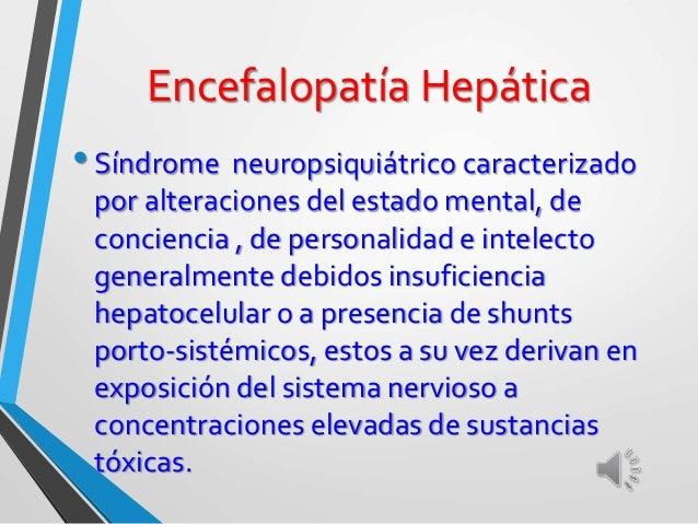 Síndrome neuropsiquiátrico, causado por insuficiencia hepatocelular o shunts p-s, lo que a su vez deriva en exposición del...